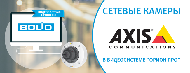 """Обновлен список интегрированных сетевых камер Axis в программное обеспечение """"Видеосистема Орион Про"""" разработки компании """"Болид""""."""